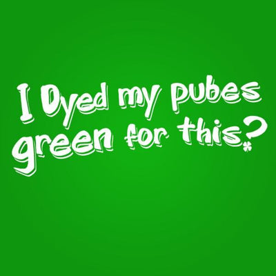 Dyed My Pubes Green For This? - DonkeyTees