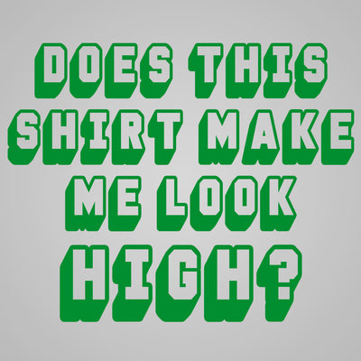 Does This Shirt Make Me Look High - DonkeyTees