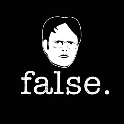 False - Dwight Schrute