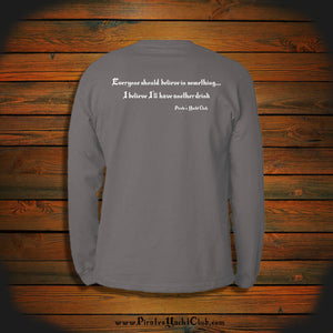 """Everyone should believe in something... I believe I'll have another drink"" Long Sleeve"