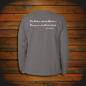 """The Problem with the World is... Everyone is a few Drinks behind."" Long Sleeve"