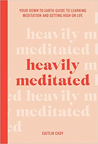 Heavily Meditated: Your down-to-earth guide to learning meditation and getting high on life
