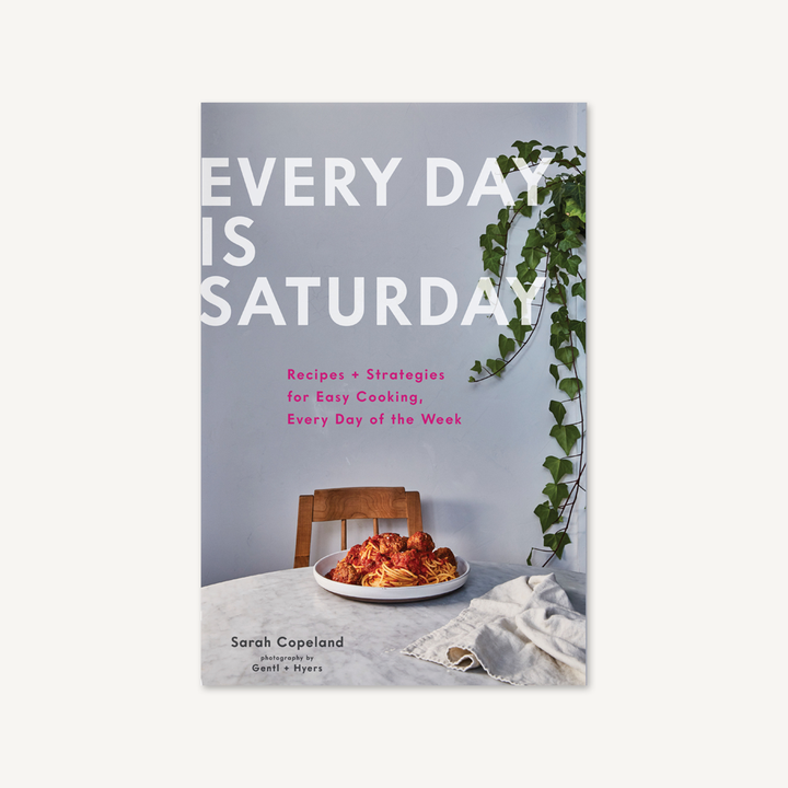 Every Day is Saturday  Recipes + Strategies for Easy Cooking, Every Day of the Week