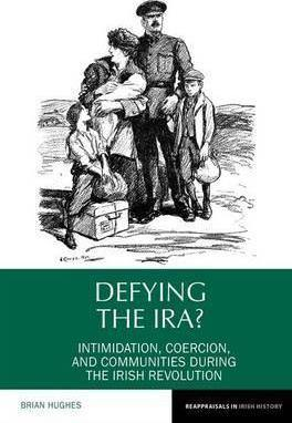Book Review of Brian Hughes 'Defying the I.R.A? Intimidation, coercion and communities during the Irish Revolution' Liverpool University Press - Belfast Books