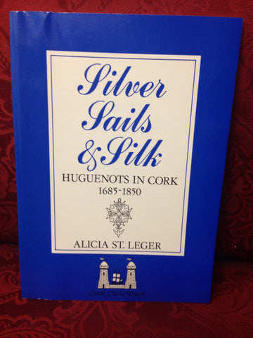 Silver, Sails and Silk, Huguenots in Cork 1685 -1850