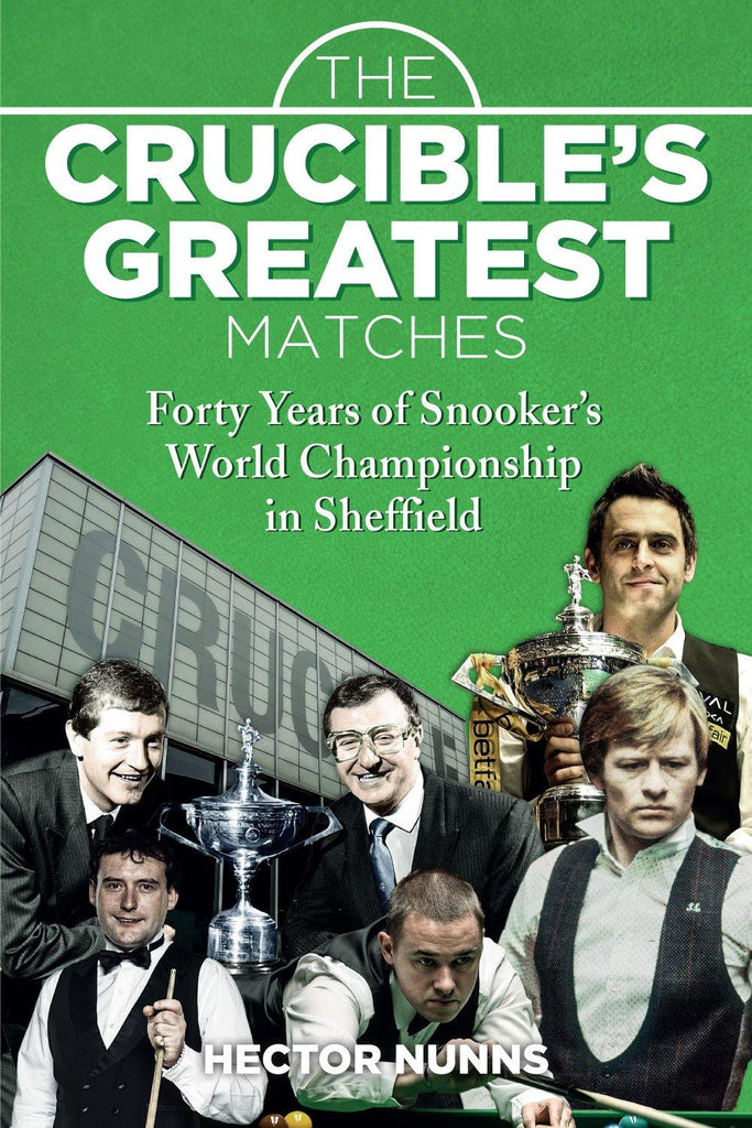 The Crucible's Greatest Matches: Forty Years of Snooker's World Championship in Sheffield - Belfast Books