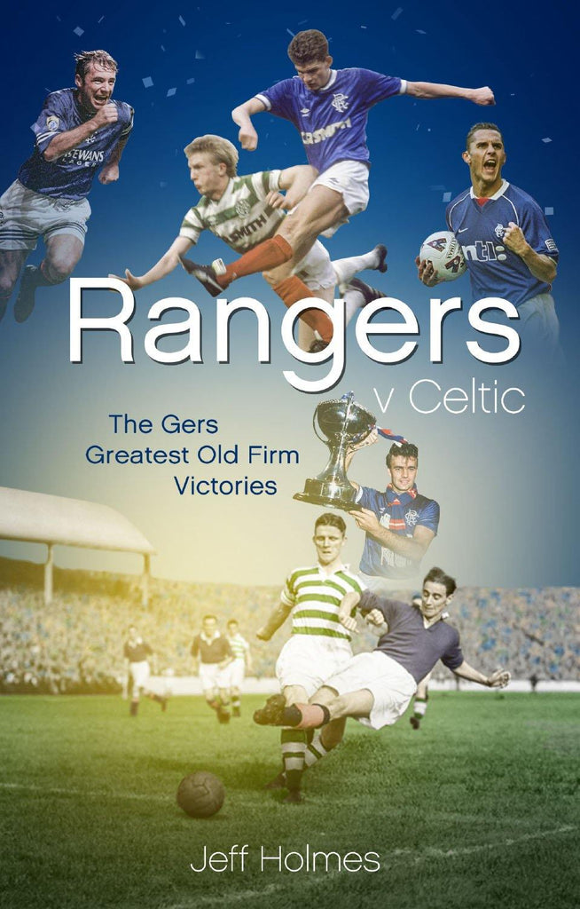 Rangers v Celtic: The Gers' Fifty Finest Old Firm Derby Day Triumphs - Belfast Books