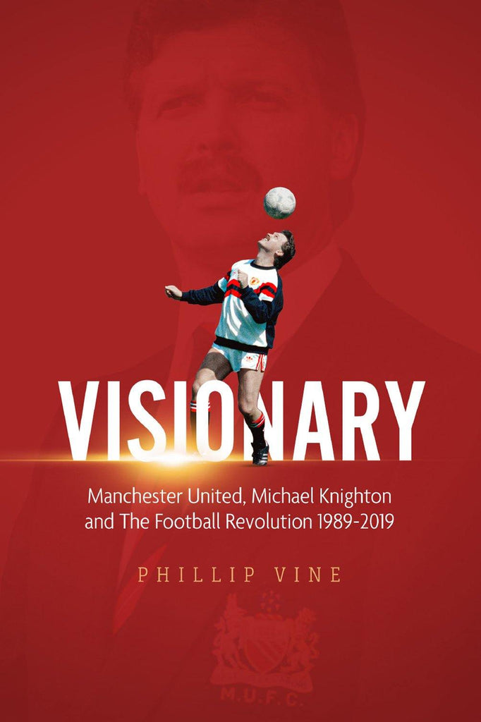 Visionary: Manchester United, Michael Knighton and the Football Revolution 1989-2019 - Belfast Books