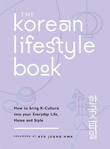 The Korean Lifestyle Book : How to Bring K-Culture into your Everyday Life, Home and Style