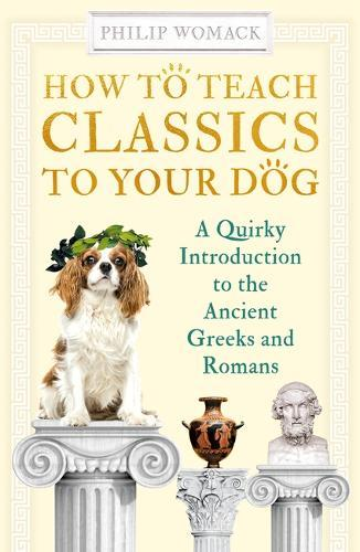 How to Teach Classics to Your Dog : A Quirky Introduction to the Ancient Greeks and Romans