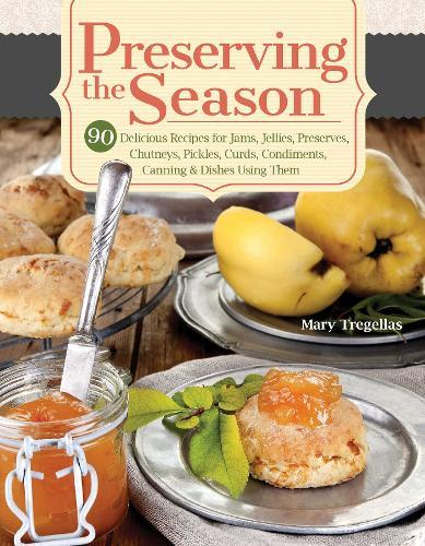 Preserving the Season : 90 Delicious Recipes for Jams, Jellies, Preserves, Chutneys, Pickles, Curds, Condiments, Canning & Dishes Using Them