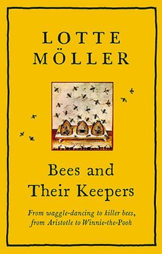 Bees and Their Keepers : From waggle-dancing to killer bees, from Aristotle to Winnie-the-Pooh