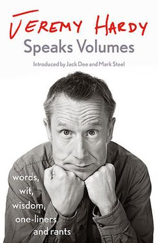 Jeremy Hardy Speaks Volumes : words, wit, wisdom, one-liners and rants