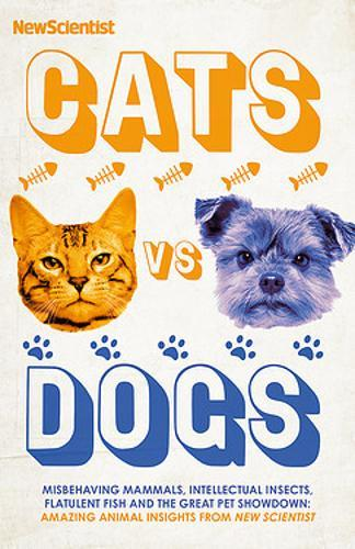 Cats vs Dogs : Misbehaving mammals, intellectual insects, flatulent fish and the great pet showndown