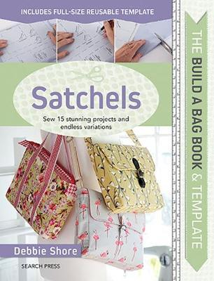 The Build a Bag Book: Satchels : Sew 15 Stunning Projects and Endless Variations