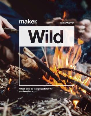 Maker.Wild : 15 step-by-step projects for the great outdoors