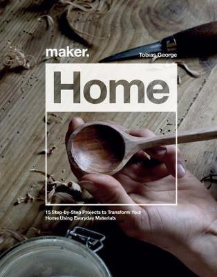 Maker.Home : 15 Step-by-Step Projects to Transform Your Home
