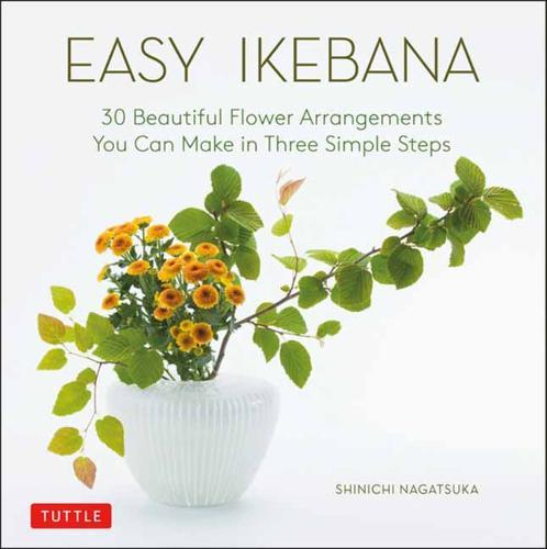 Easy Ikebana : 30 Beautiful Flower Arrangements You Can Make in Three Simple Steps