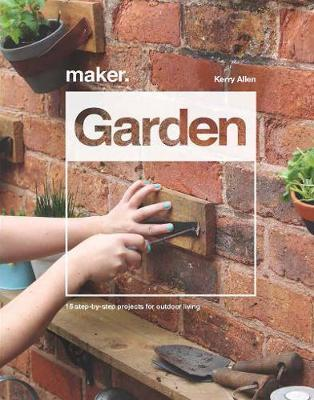 Maker.Garden : 15 Step-by-Step Projects for Outdoor Living