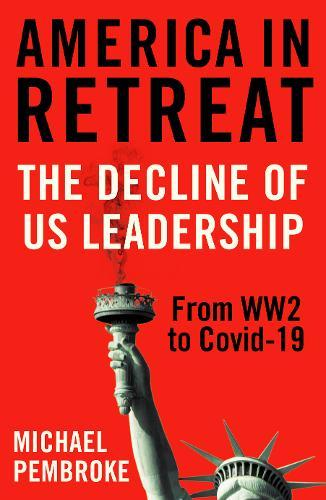 America in Retreat : The Decline of US Leadership from WW2 to Covid-19