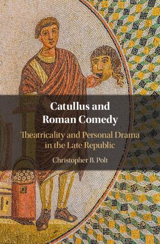 Catullus and Roman Comedy : Theatricality and Personal Drama in the Late Republic