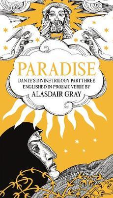 PARADISE : Dante's Divine Trilogy Part Three. Englished in Prosaic Verse by Alasdair Gray
