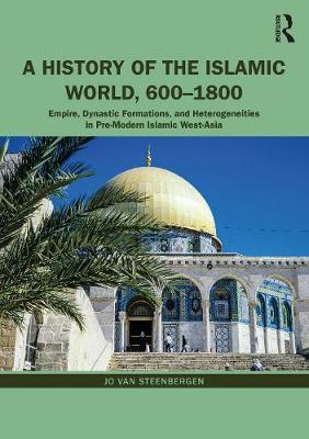 A History of the Islamic World, 600-1800 : Empire, Dynastic Formations, and Heterogeneities in Pre-Modern Islamic West-Asia
