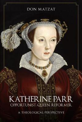 Katherine Parr : Opportunist, Queen, Reformer: A Theological Perspective