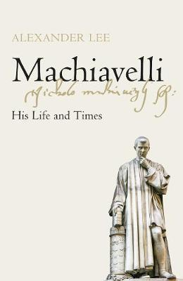 Machiavelli : His Life and Times