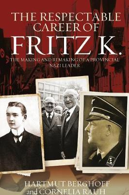 The Respectable Career of Fritz K. : The Making and Remaking of a Provincial Nazi Leader