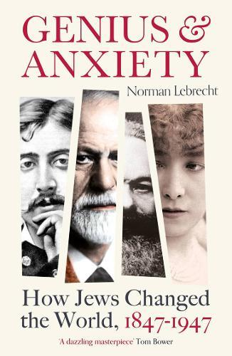 Genius and Anxiety : How Jews Changed the World, 1847-1947