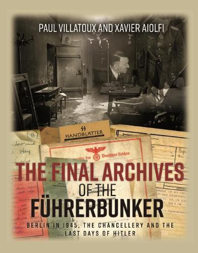 The Final Archives of the FuHrerbunker : Berlin in 1945, the Chancellery and the Last Days of Hitler