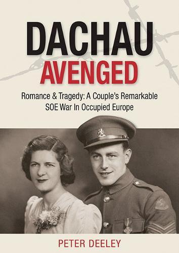 Dachau Avenged : Romance & Tragedy: A Couple's Remarkable SOE War in Occupied Europe