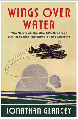 Wings Over Water : The Story of the World's Greatest Air Race and the Birth of the Spitfire