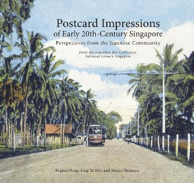 Postcard Impressions of Early-20th Century Singapore: Perspectives from the Japanese Community : From the Lim Shao Bin Collection in the National Library, Singapore