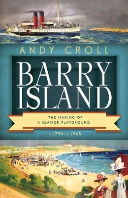 Barry Island : The Making of a Seaside Playground, c.1790-c.1965