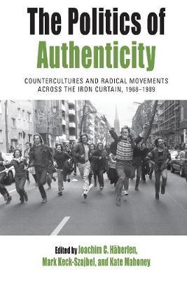 The Politics of Authenticity : Countercultures and Radical Movements across the Iron Curtain, 1968-1989
