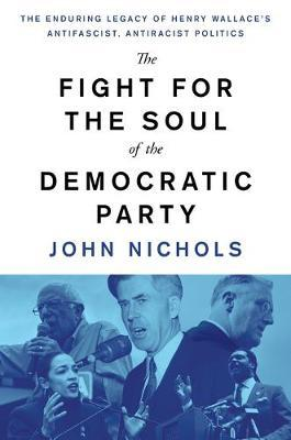 The Fight for the Soul of the Democratic Party : The Enduring Legacy of Henry Wallace's Anti-Fascist, Anti-Racist Politics
