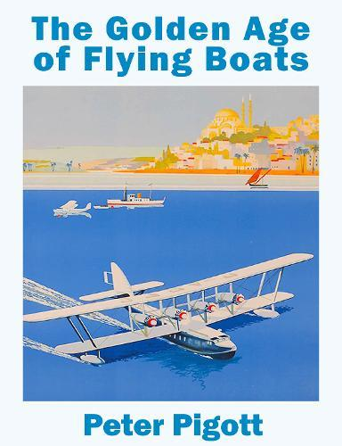 The Golden Age of Flying Boats : The planes that rivalled the great ocean liners