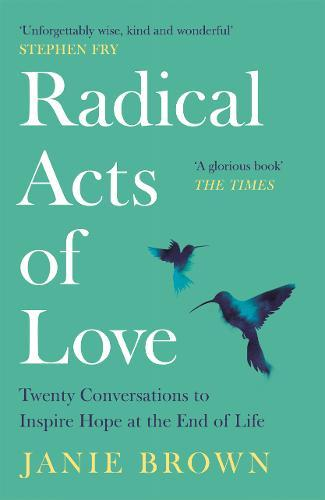 Radical Acts of Love : Twenty Conversations to Inspire Hope at the End of Life