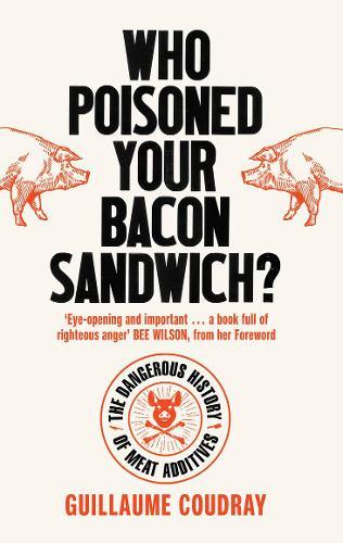 Who Poisoned Your Bacon Sandwich? : The Dangerous History of Meat Additives