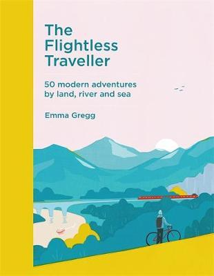 The Flightless Traveller : 50 modern adventures by land, river and sea