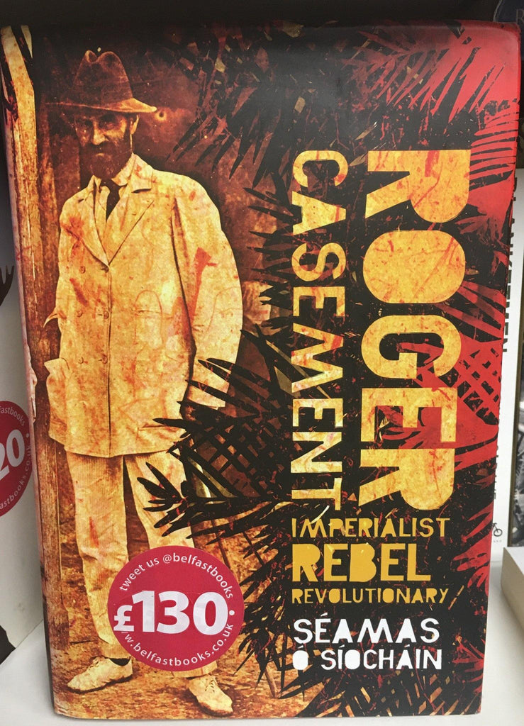 Roger Casement: Imperialist, Rebel, Revolutionary - Belfast Books