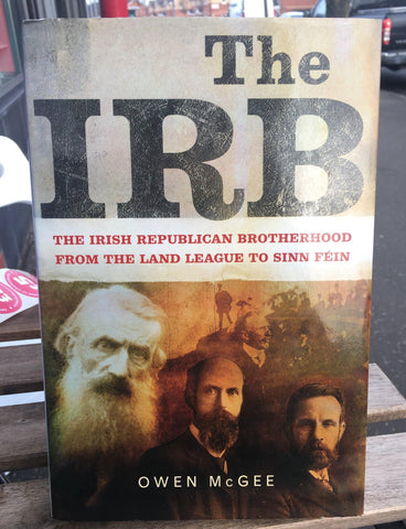 The IRB: The Irish Republican Brotherhood, from the Land League to Sinn Fein