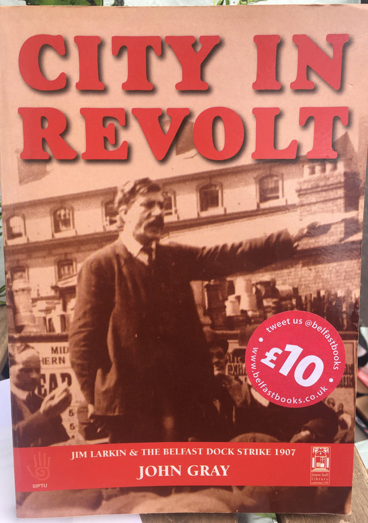City in Revolt: James Larkin and the Belfast Dock Strike of 1907 - John Gray - Belfast Books