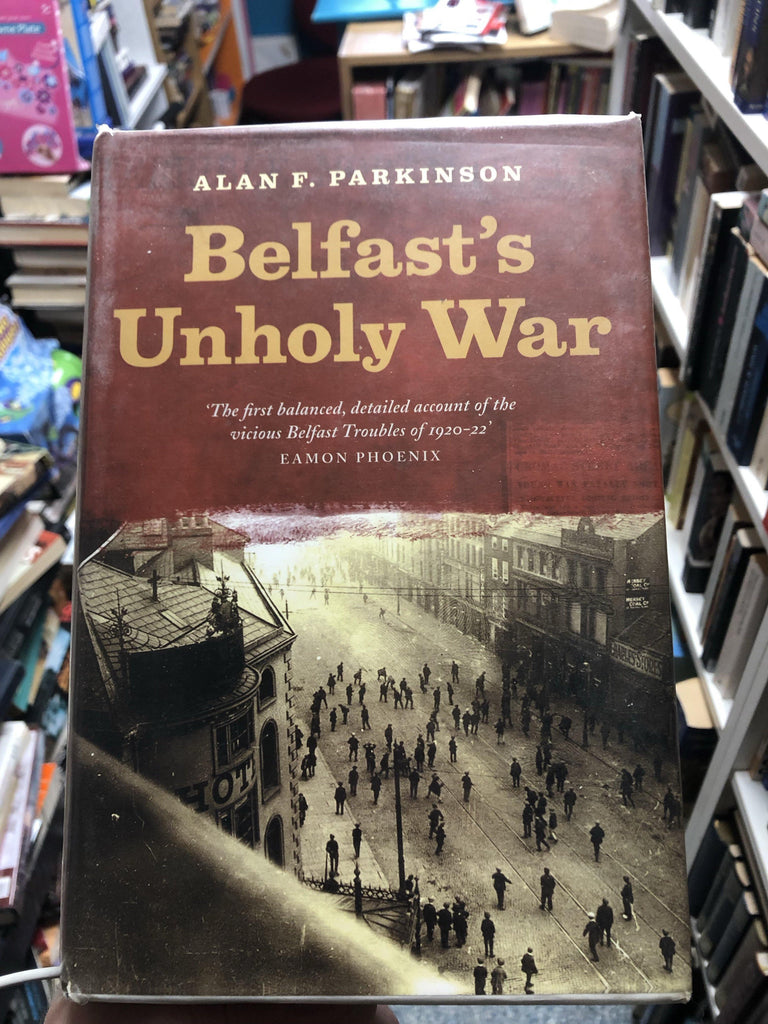Belfast's Unholy War: The Troubles of the 1920s - Belfast Books