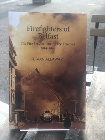 Firefighters of Belfast: The Fire Service During the Troubles 1969-1994