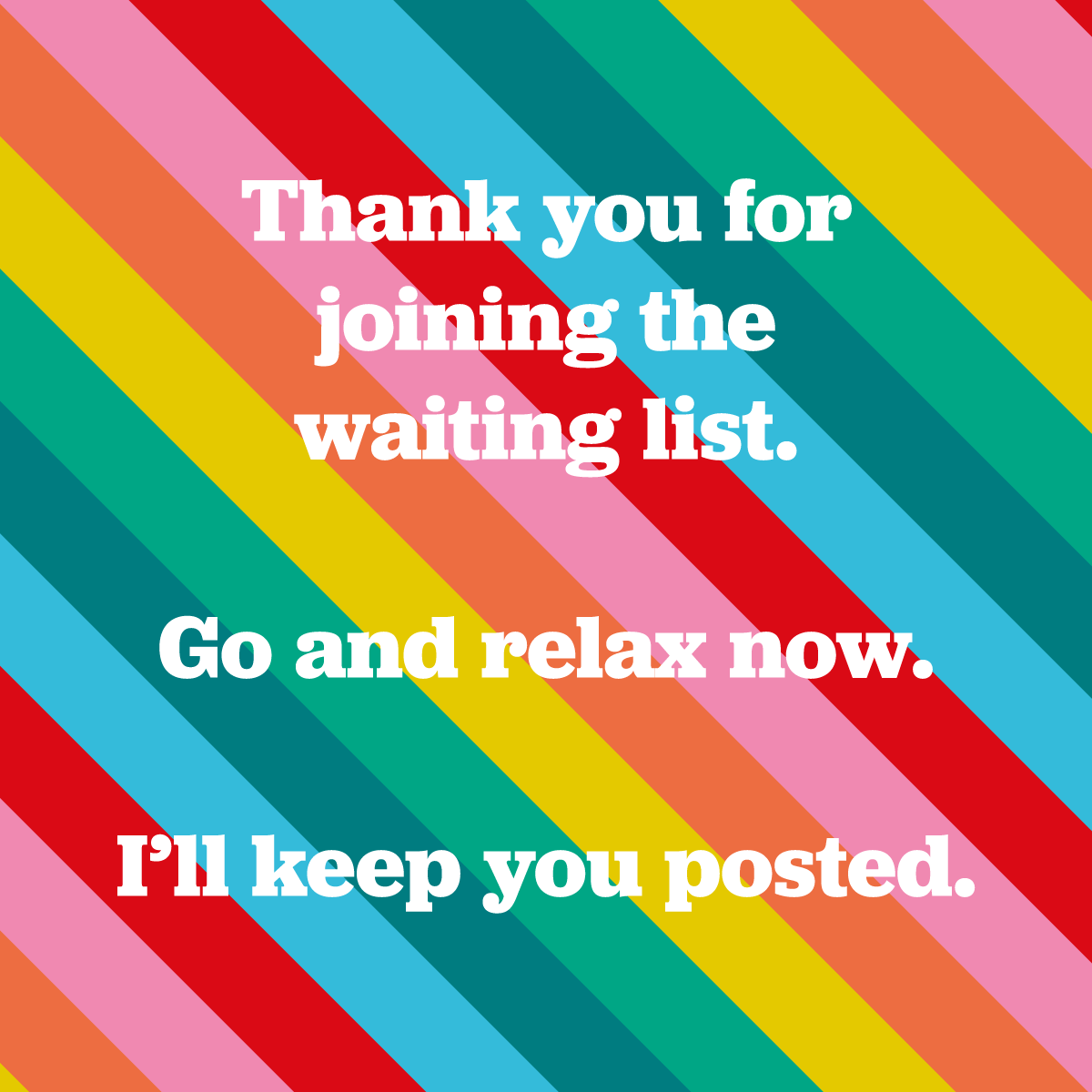 Thank you for joining the waiting list.  Go and relax now.  I'll keep you posted.