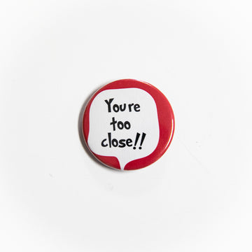 You Are Too Close - Pin Button - giggleandriotfun