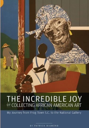 The Incredible Joy of Collecting African American Art: My Journey from Frog Town, SC to the National Gallery by Patrick Diamond